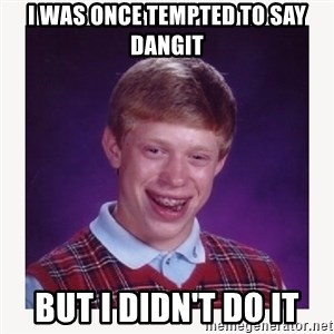 nerdy kid lolz - I was once tempted to say dangit But I didn't do it