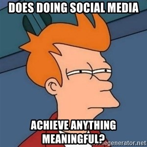 Not sure if troll - Does doing social media Achieve anything meaningful?