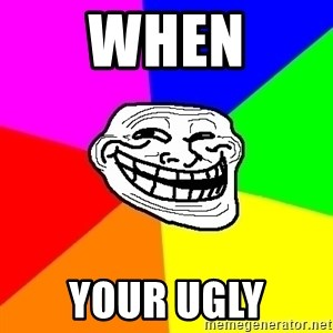 Trollface - when your ugly