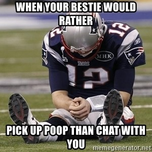 Sad Tom Brady - When your bestie would rather Pick up poop than chat with you