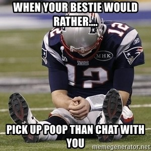 Sad Tom Brady - When your bestie would rather.... Pick up poop than chat with you