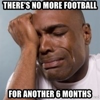 crying black man - There's NO more football  for another 6 months