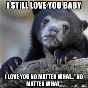 """Confession Bear - I still love you baby I love you no matter what...""""no matter what"""""""