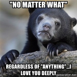 """Confession Bear - """"No matter what"""" Regardless of """"anything""""...I love you deeply"""