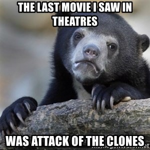 Confession Bear - The last movie I saw in theatres Was attack of the clones
