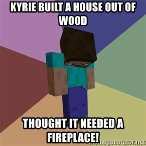 Depressed Minecraft Guy - Kyrie built a house out of wood  Thought it needed a fireplace!
