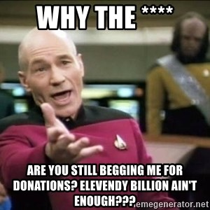 Why the fuck - Why the **** are you still begging me for donations? Elevendy billion ain't enough???
