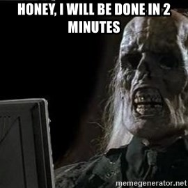 OP will surely deliver skeleton - honey, I will be done in 2 minutes
