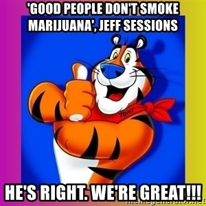Tony The Tiger - 'Good people don't smoke Marijuana', Jeff Sessions He's right. We're great!!!