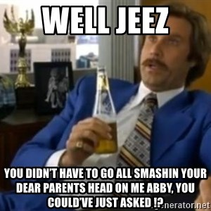 That escalated quickly-Ron Burgundy - Well jeez  You didn't have to go all smashin your dear parents head on me Abby, you could've just asked !?