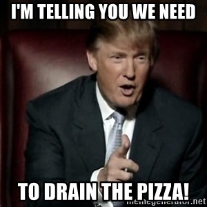 Donald Trump - I'm telling you we need To drain the pizza!
