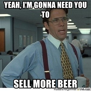 That would be great - Yeah, I'm gonna need you to  Sell more beer