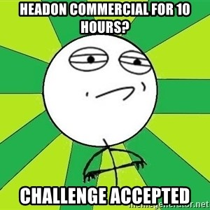 Challenge Accepted 2 - Headon commercial for 10 hours? Challenge accepted