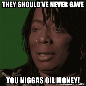 Rick James - They should've never gave you niggas oil money!