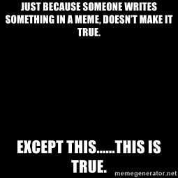 Blank Black - Just because someone writes something in a meme, doesn't make it true. Except this......this is true.