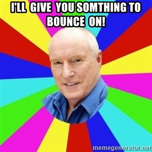 Alf Stewart - I'll  give  you somthing to  bounce  on!