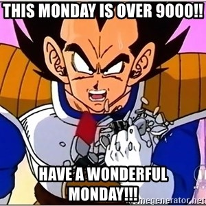 Over 9000 - This Monday is over 9000!! Have a wonderful monday!!!