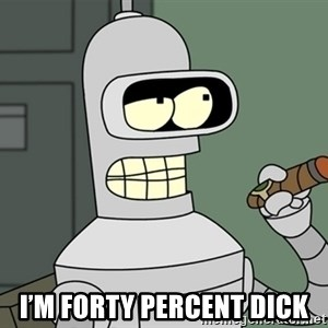 Typical Bender - I'm forty percent dick