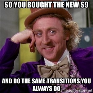 Willy Wonka - so you bought the new S9 and do the same transitions you always do
