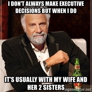 The Most Interesting Man In The World - I don't always make executive decisions but when I do It's usually with my wife and her 2 sisters