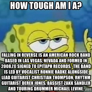 Tough Spongebob - how tough am i a? Falling in Reverse is an American rock band based in Las Vegas, Nevada and formed in 2008,[1] signed to Epitaph Records.  The band is led by vocalist Ronnie Radke alongside lead guitarist Christian Thompson, rhythm guitarist Derek Jones, bassist Zakk Sandler and touring drummer Michael Levine.
