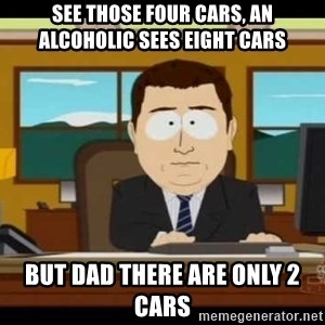 south park aand it's gone - See those four cars, an alcoholic sees eight cars But Dad there are only 2 cars