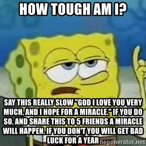 """Tough Spongebob - how tough am i? say this really slow """"god i love you very much, and i hope for a miracle."""" if you do so, and share this to 5 friends a miracle will happen. if you don't you will get bad luck for a year"""