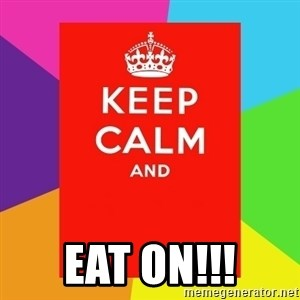 Keep calm and - eat on!!!