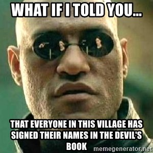What if I told you / Matrix Morpheus - What if I told you... that everyone in this village has signed their names in the Devil's book