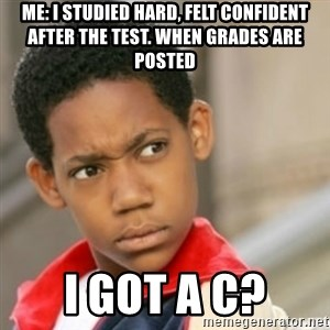 bivaloe - Me: I studied hard, felt confident after the test. When grades are posted I got a C?