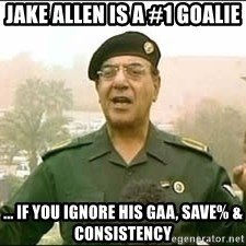 Baghdad Bob - Jake Allen is a #1 goalie ... If you ignore his GAA, save% & consistency