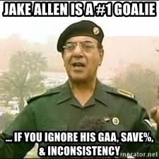 Baghdad Bob - Jake Allen is a #1 goalie ... If you ignore his GAA, save%, & inconsistency
