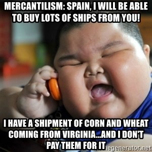 fat chinese kid - MERCANTILISM: SPAIN, I WILL BE ABLE TO BUY LOTS OF SHIPS FROM YOU! I HAVE A SHIPMENT OF CORN AND WHEAT COMING FROM VIRGINIA...AND I DON'T PAY THEM FOR IT