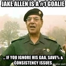 Baghdad Bob - Jake Allen is a #1 goalie ... If you ignore his GAA, save% & consistency issues