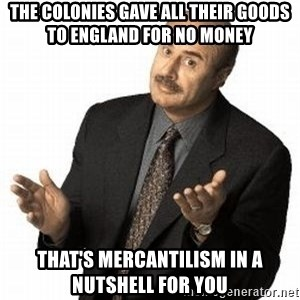 Dr. Phil - the colonies gave all their goods to england for no money that's mercantilism in a nutshell for you
