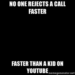 Blank Black - No one rejects a call faster Faster than a kid on YouTube