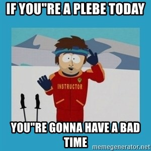 "you're gonna have a bad time guy - IF YOU""RE A PLEBE TODAY  YOU""RE GONNA HAVE A BAD TIME"