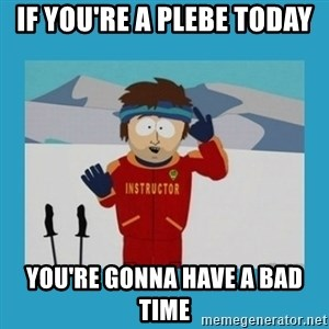 you're gonna have a bad time guy - IF YOU'RE A PLEBE TODAY  YOU'RE GONNA HAVE A BAD TIME