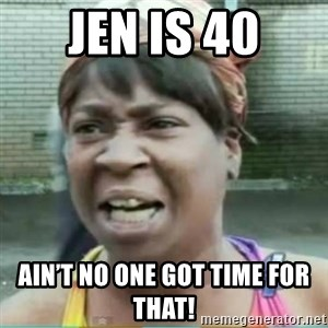 Sweet Brown Meme - Jen is 40 Ain't no one got time for that!