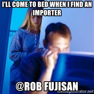 Redditors Wife - I'll come to bed when I find an importer @Rob Fujisan