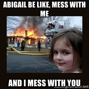burning house girl - Abigail be like, mess with me and I mess with you