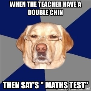 "Racist Dawg - when the teacher have a double chin  then say's "" Maths Test"""