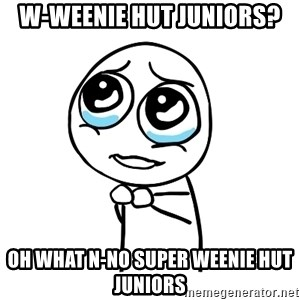 pleaseguy  - w-weenie hut juniors? oh what n-no super weenie hut juniors
