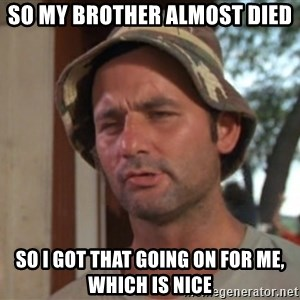 So I got that going on for me, which is nice - so my brother almost died so i got that going on for me, which is nice