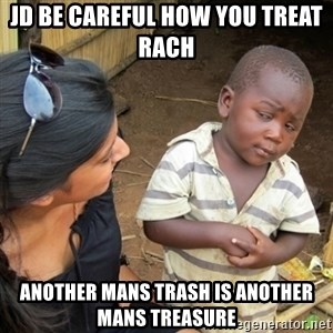 Skeptical 3rd World Kid - JD be careful how you treat Rach  Another mans trash is another mans treasure