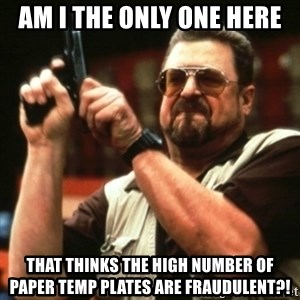 john goodman - AM I THE ONLY ONE HERE THAT THINKS THE HIGH NUMBER OF PAPER TEMP PLATES ARE FRAUDULENT?!