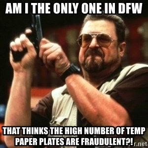 john goodman - AM I THE ONLY ONE IN DFW THAT THINKS THE HIGH NUMBER OF TEMP PAPER PLATES ARE FRAUDULENT?!