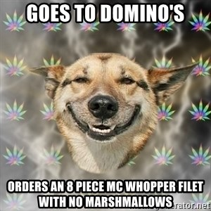 Stoner Dog - Goes to domino's orders an 8 piece mc whopper filet with no marshmallows