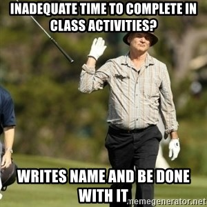 Fuck It Bill Murray - inadequate time to complete in class activities? writes name and be done with it