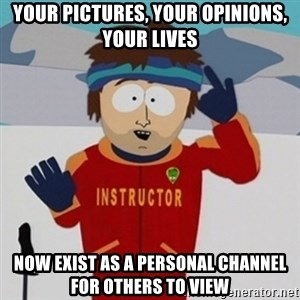 SouthPark Bad Time meme - Your pictures, your opinions, your lives now exist as a personal channel for others to view